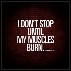 """""""I don't stop until my muscles burn."""" - You just don't stop training when it gets tough. You keep on going until your muscles are on fire and burning up!  Get in the gym and go hardcore on those weights! - #idontstop #trainhard #workoutmotivation"""
