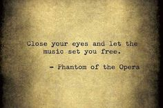 Close your eyes and let the music set you free. - Phantom of the Opera music quote Lyric Quotes, Movie Quotes, Life Quotes, Broadway Quotes, Cello Quotes, Shy Quotes, Musical Theatre Quotes, Fight Quotes, Math Quotes