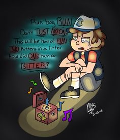 """""""Please help me find a WAY, to forgive my FAMILY. I am the one to BLAME. Please put me to SHAME."""" After math of nwhs, dipper hides in a cave and finds a music box that lights up and plays the opening theme, but dipper makes up his own words. Also, you how when you're sitting alone crying and looking at the simplest object makes you cry even harder? That how he feels about the music box right now."""