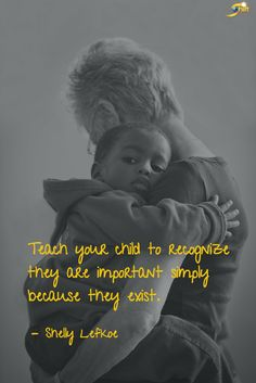 """Teach your child to recognize they are important simply because they exist."" -Shelly Lefkoe, Parenting the Lefkoe Way http://theshiftnetwork.com/?utm_source=pinterest&utm_medium=social&utm_campaign=quote"