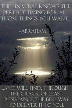 """""""The Universe knows the perfect timing for all those things you want...And will find, through the crack of least resistance, the best way to deliver it to you."""" ~ Abraham-Hicks"""