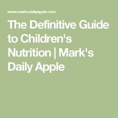The Definitive Guide to Children's Nutrition   Mark's Daily Apple
