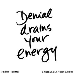 Denial drains your energy. Subscribe: DanielleLaPorte.com #Truthbomb #Words #Quotes