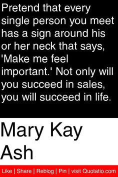 Mary Kay Ash - Pretend that every single person you meet has a sign around his or her neck that says, 'Make me feel important.' Not only will you succeed in sales, you will succeed in life. #quotations #quotes