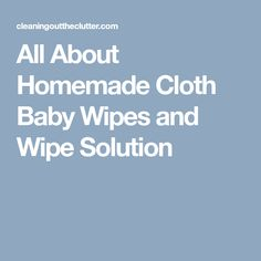 All About Homemade Cloth Baby Wipes and Wipe Solution