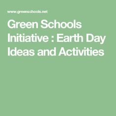 Green Schools Initiative : Earth Day Ideas and Activities