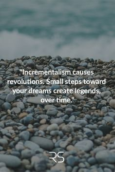 """""""Incrementalism causes revolutions. Small steps toward your dreams create legends, over time."""""""