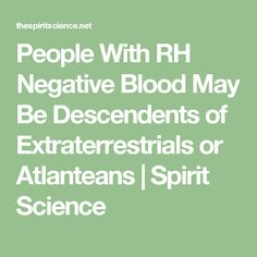 People With RH Negative Blood May Be Descendents of Extraterrestrials or Atlanteans | Spirit Science
