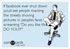 If facebook ever shut down youd see people roaming the streets shoving pictures in peoples faces screaming 'Do you like this?! DO YOU?!''.
