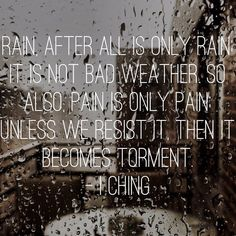 Rain, after all is only rain, it is not bad weather. So also, pain is only pain, unless we resist it, then it becomes torment. ° I CHING °