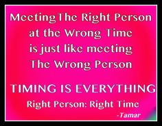 Timing is Everything It's not just about meeting Mr./ Ms. Right.... Timing plays a huge role on what makes people right or wrong as a romantic partner. It's not just the timing in your life, it's also the timing in their life and how where they are in their life makes them right for you or makes you right for them.