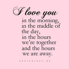 Quote - 'I love you in the morning, in the middle of the day, in the hours we're together and the hours we are away.' So true, when you are away from home a lot and your loved once are too you know it's not only about the time you spend together but also apart.