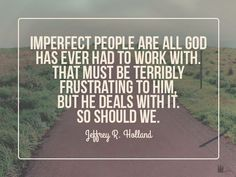 """Jeffrey R Holland Imperfect People is all God has ever had to work with Lds- I love this quote! Joseph Smith once told a newly arrived group in Navoo """"If you require perfection from me I will require perfection from you."""""""