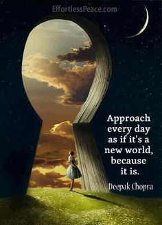 Approach Every Day As If It's A New World, Because It Is.