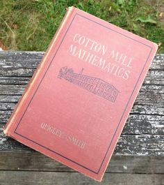 This is a really interesting book that teaches a mill worker the basic (and not so basic) math skills needed to do their job.  By Thomas H. Quigley and W.S. Smith. Printed in 1954.  Dedicated to James Fayette Cannon.