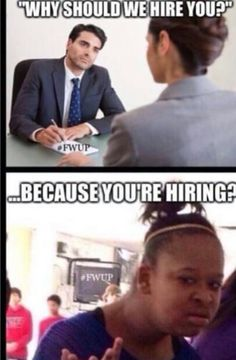 """""""Why should we hire you?"""" """"...because you're hiring...."""""""