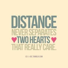 Distance never separates two hearts that really care.