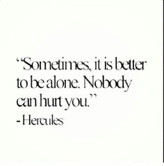 Sometimes being alone is better... it gives your soul time to heal from the ones who have hurt you,but when you're healed they better believe they have not seen the last of you