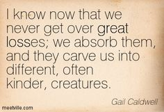 'I know now that we never get over great losses; we absorb them, and they carve us into different, often kinder, creatures.'   —   Gail Caldwell