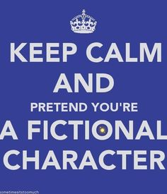 Keep Calm and Pretend You're a Fictional Character.. Lol.. I am Katniss, Luna, Hermione, Arwen, Eowyn and God know's who else then