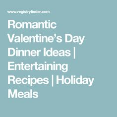Romantic Valentine's Day Dinner Ideas | Entertaining Recipes | Holiday Meals