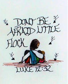""" Don't be afraid little flock, for the father has given you the kingdom."" Luke 12:32 (scripture doodle of encouragement)"