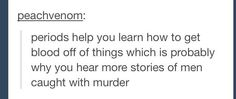 periods help you learn how to get blood off of things which is why you hear more stories of me caught w murder Tumblr Funny, Funny Memes, Hilarious, Period Humor, Best Of Tumblr, How To Get Away, Lol, Funny Posts, That Way