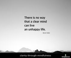 There is no way that a clear mind can live an unhappy life. -Byron Katie  Share if you agree. Unhappy Life, Mindfulness Training, Byron Katie, Happy Monday, Live
