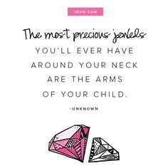 The most precious jewels you'll ever have around your neck are the arms of your child. - Unknown