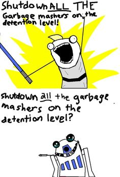 star wars, x all the y, all the things meme, Shut down all the garbage mashers on the detention level