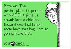 Pinterest: The perfect place for people with ADD. It gives us an...oh look a chicken, those shoes, that lamp, I gotta have that bag, I am so gonna make that...