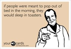 if people were meant to pop out of bed in the morning, they would sleep in toasters.