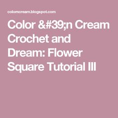 Color 'n Cream Crochet and Dream: Flower Square Tutorial III