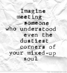 Imagine meeting someone who understood even the dustiest corners of your mixed-up soul
