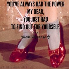 You've always had the power my dear, you just had to find out for yourself - Glinda, Wizard of Oz
