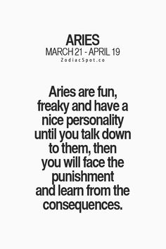 Aries are fun, freaky and have a nice personality until you talk down to them, then you will face the punishment and learn from the consequences. #Aries