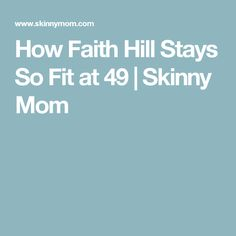 How Faith Hill Stays So Fit at 49   Skinny Mom