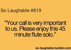 """Your call is very important to us. Please enjoy this 45 minute flute solo"" Can't Stop Laughing, Laughing So Hard, So Laughable, Me Quotes, Random Quotes, Just Girly Things, Hard Truth, Powerful Words, Just For Laughs"