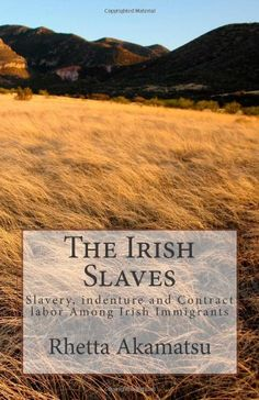 The Irish Slaves: Slavery, indenture and Contract labor Among Irish Immigrants by Rhetta Akamatsu,http://www.amazon.com/dp/145630612X/ref=cm_sw_r_pi_dp_YiEzsb1GMEHRJV3K