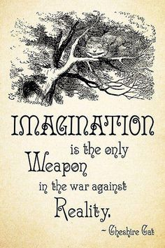 Alice in Wonderland Quote - Imagination is the only weapon in the war against . - Alice in Wonderland quote – Imagination is the only weapon in the war against reality – Cheshir - Life Quotes Love, Great Quotes, Book Quotes, Quotes To Live By, Me Quotes, Inspirational Quotes, Quotes From Books, Belle Quotes, Art Qoutes