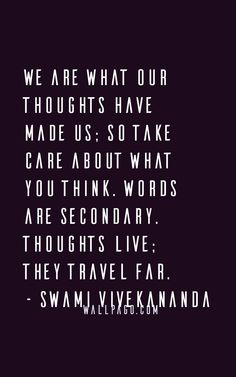 2. We are what our thoughts have made us; so take care about what you think. Words are secondary. Thoughts live; they travel far.- Swami Vivekananda