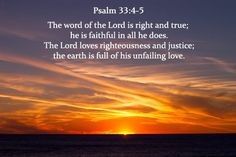 For the word of the Lord is right and true; he is faithful in all he does. The Lord loves righteousness and justice; the earth is full of his unfailing love. -Psalm 33:4-5 (NIV)