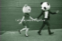 Let's be weird together. (This is what I imagine love to be.)