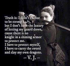 Truth is, I didn't choose to be strong but I don't have the luxury of letting my guard down. There is no knight in shining armor to protect me. I have to protect myself. I have to carry the sword and slay my own dragons. Wisdom Quotes, True Quotes, Great Quotes, Quotes To Live By, Motivational Quotes, Inspirational Quotes, People Quotes, Lyric Quotes, Movie Quotes