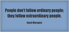 People don't follow ordinary people; they follow extraordinary people.
