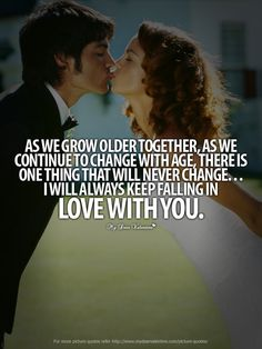 As we grow older together, as we continue with age, there is one thing that will never change ... I will always keep falling in love with you.
