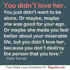 You didn't love her. You just didn't want to be alone. Or maybe, maybe she was good for your ego. Or maybe she made you feel better about your miserable life, but you didn't love her, because you don't destroy the person that you l...