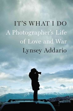 It's What I Do by Lynsey Addario ... A Pulitzer Prize-winning photojournalist documents her relentless pursuit of complex truths in the years after September 11, describing her witness to the American invasion of Afghanistan and the lives of people before and after Taliban reign.  Find this book @ your Library http://hpl.iii.com:2088/record=b1213702~S1