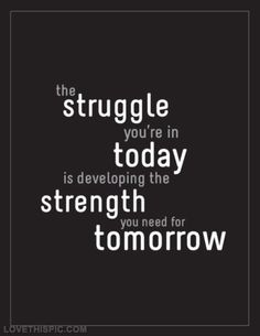 Struggle today...  Strength tomorrow!