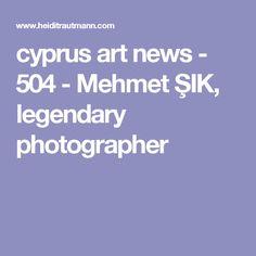 cyprus art news - 504 - Mehmet ŞIK, legendary photographer